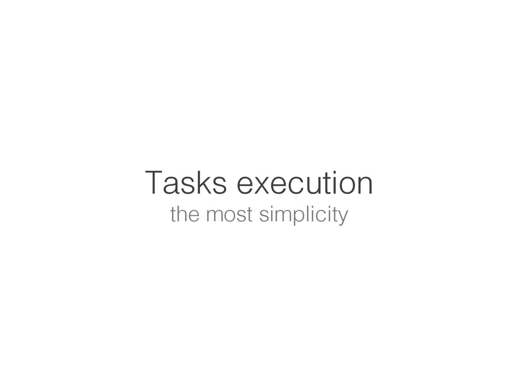 Tasks execution! the most simplicity!