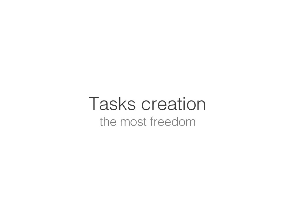 Tasks creation! the most freedom!