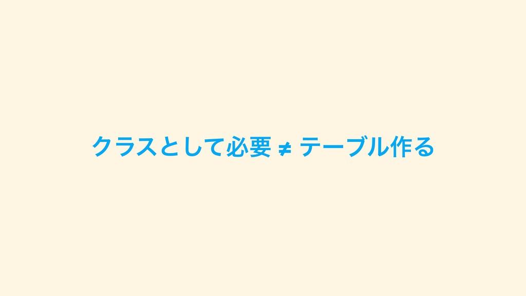 Ϋϥεͱͯ͠ඞཁ ≠ ςʔϒϧ࡞Δ