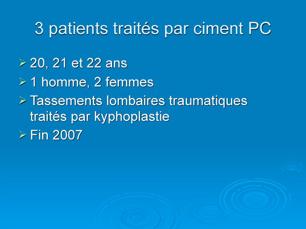 3 patients traités par ciment PC  20, 21 et 22...
