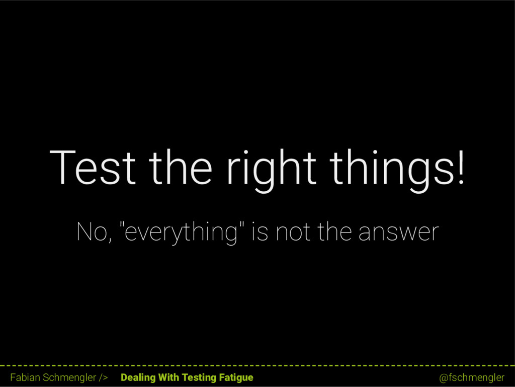 """Test the right things! No, """"everything"""" is not ..."""