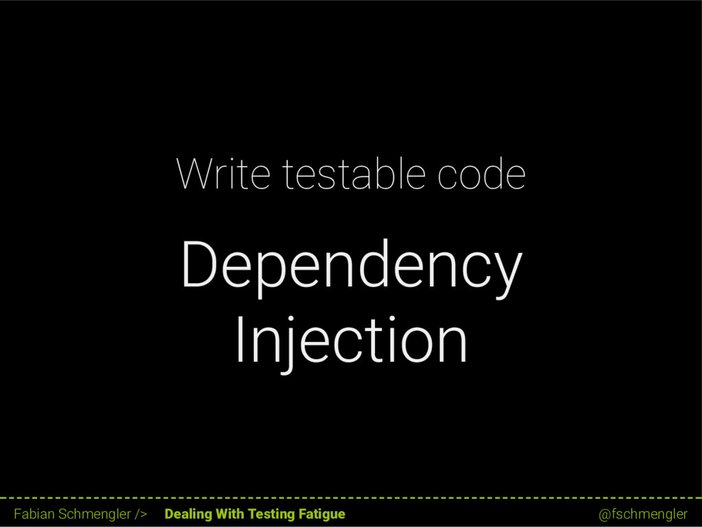 Write testable code Dependency Injection 18 / 6...