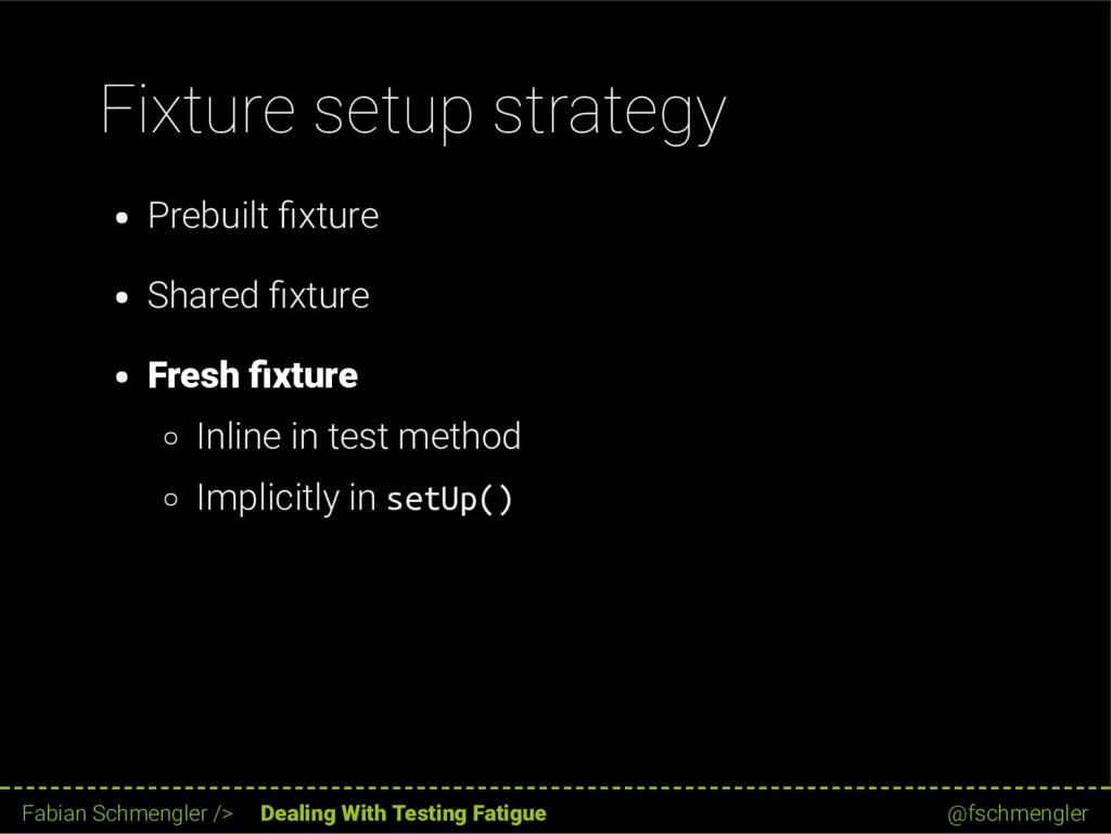 Fixture setup strategy Prebuilt xture Shared xt...