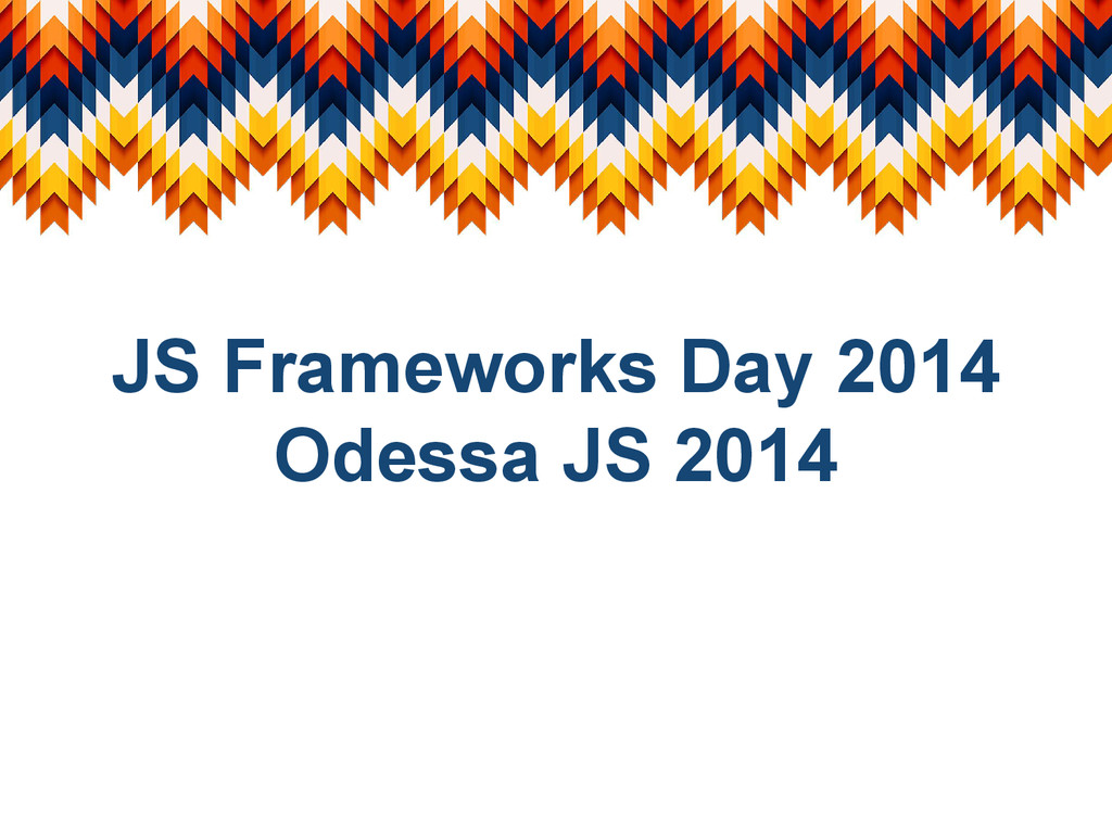 JS Frameworks Day 2014 Odessa JS 2014