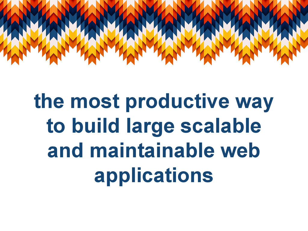 the most productive way to build large scalable...