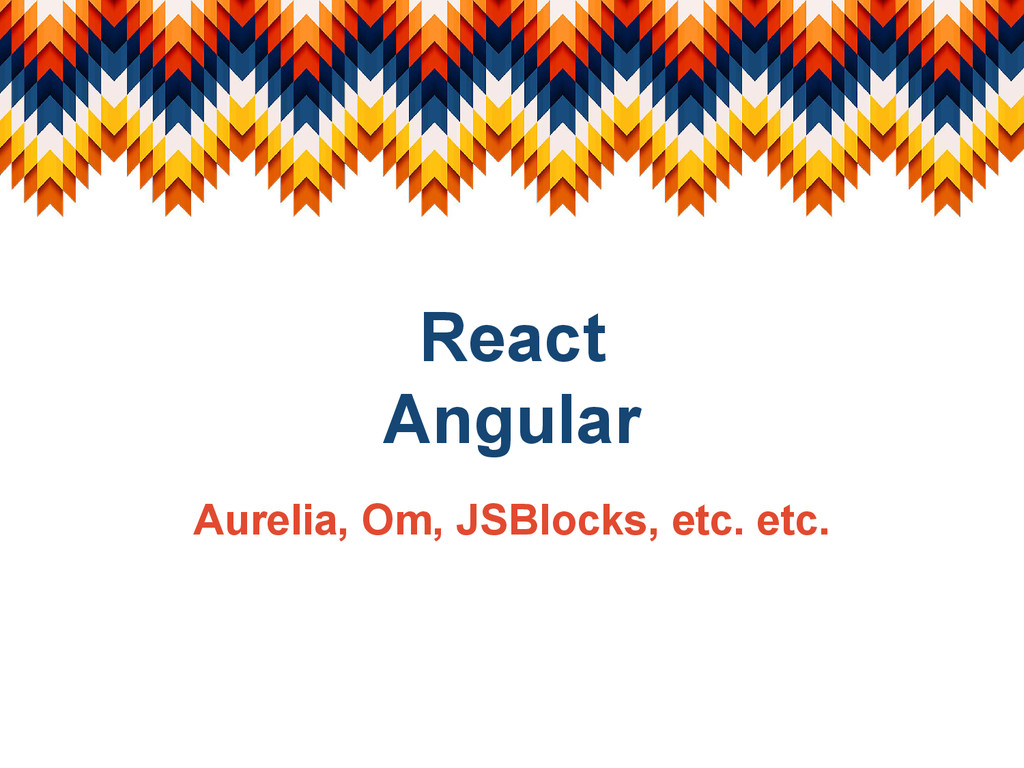 React Angular Aurelia, Om, JSBlocks, etc. etc.