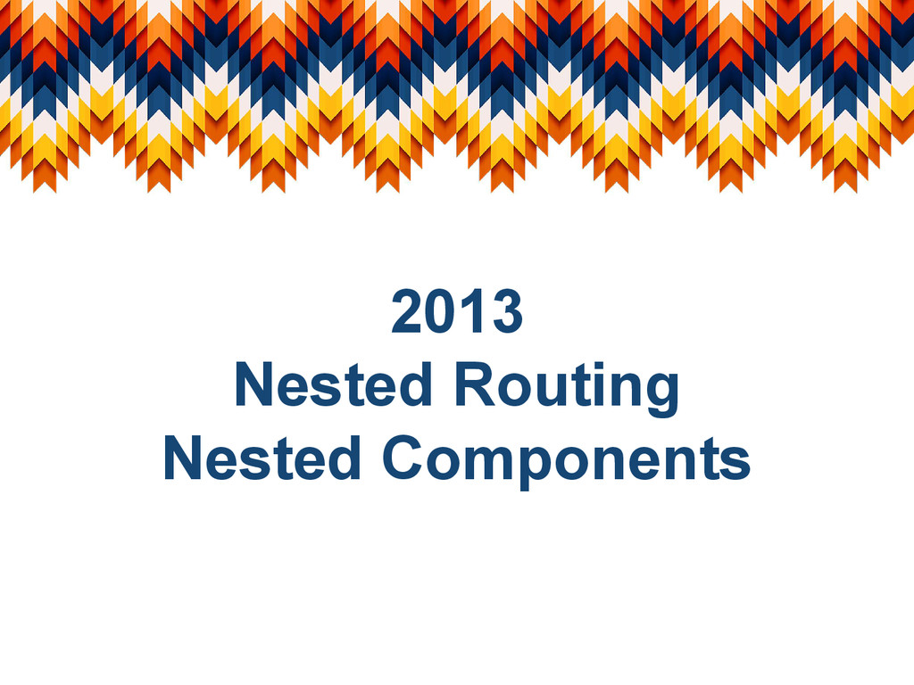 2013 Nested Routing Nested Components