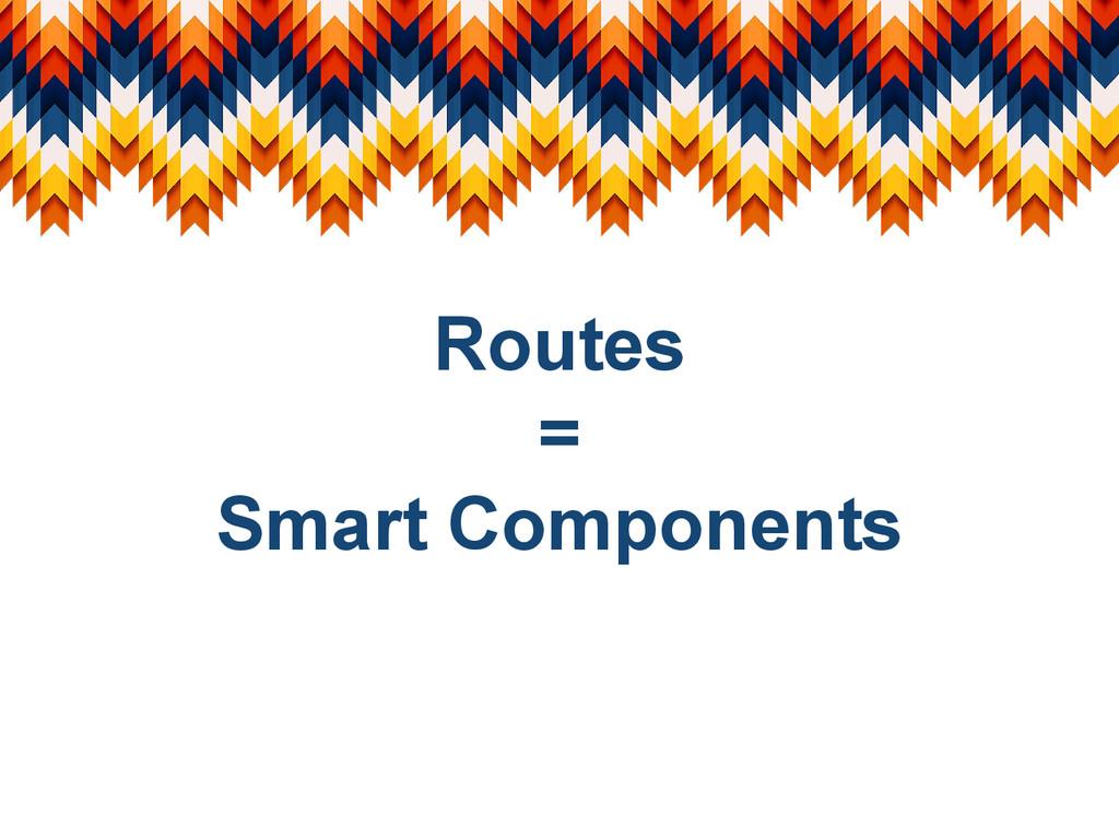 Routes = Smart Components