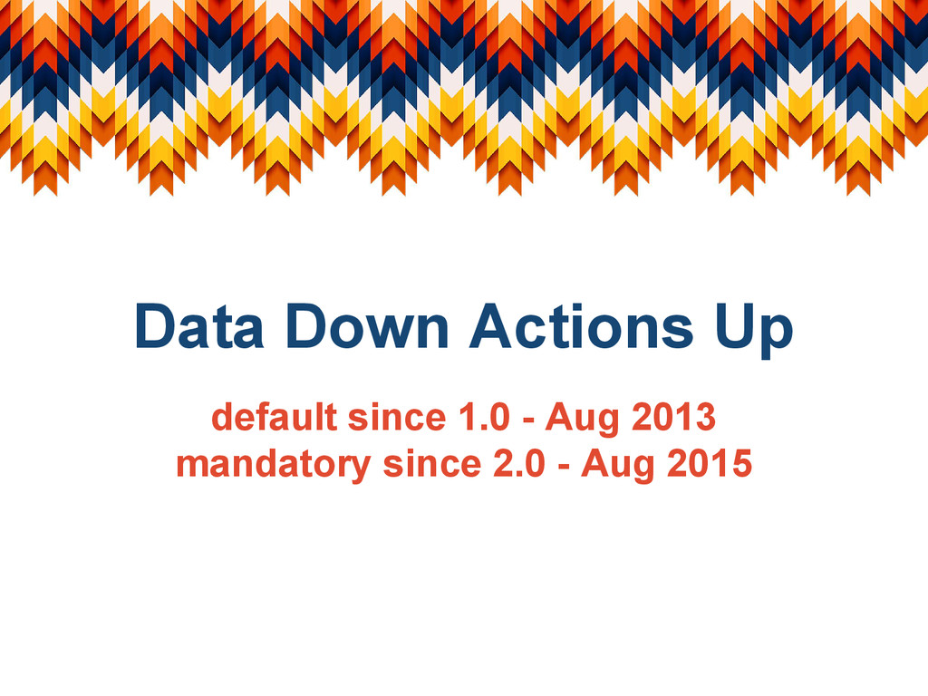Data Down Actions Up default since 1.0 - Aug 20...