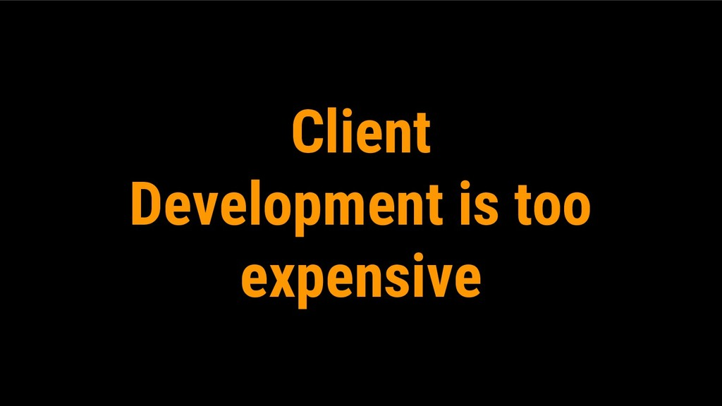 Client Development is too expensive
