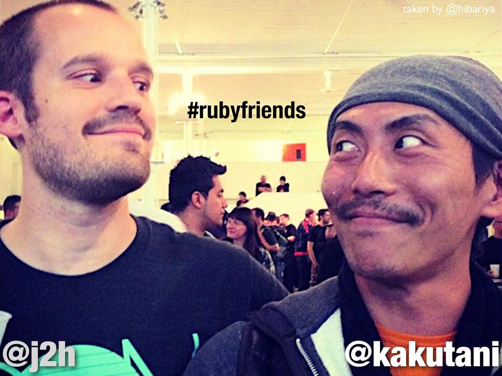 taken by @hibariya @kakutani @j2h #rubyfriends