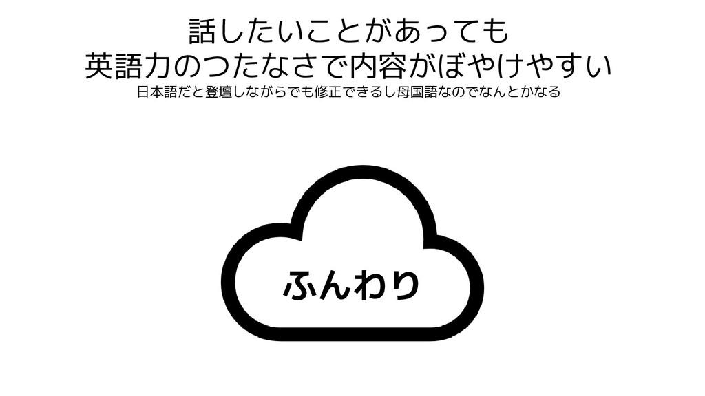 話したいことがあっても 英語力のつたなさで内容がぼやけやすい 日本語だと登壇しながらでも修正で...