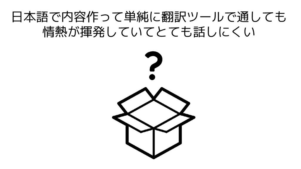 日本語で内容作って単純に翻訳ツールで通しても 情熱が揮発していてとても話しにくい