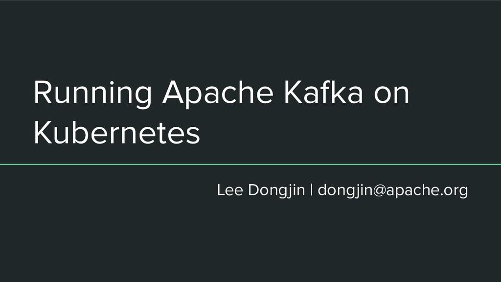 Running Apache Kafka on Kubernetes 이동진 (dongjin...