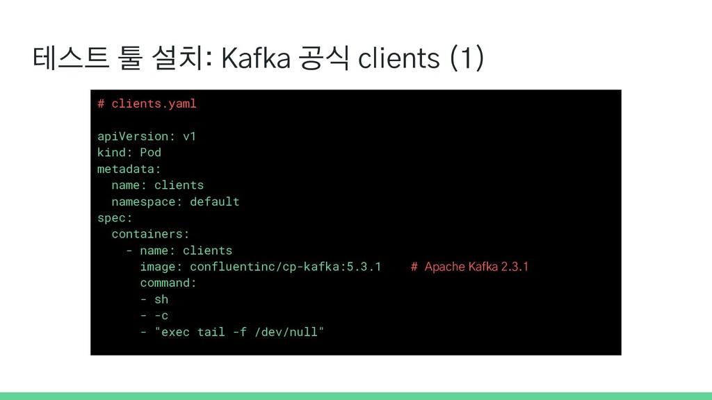 테스트 툴 설치: Kafka 공식 clients (1) # clients.yaml a...