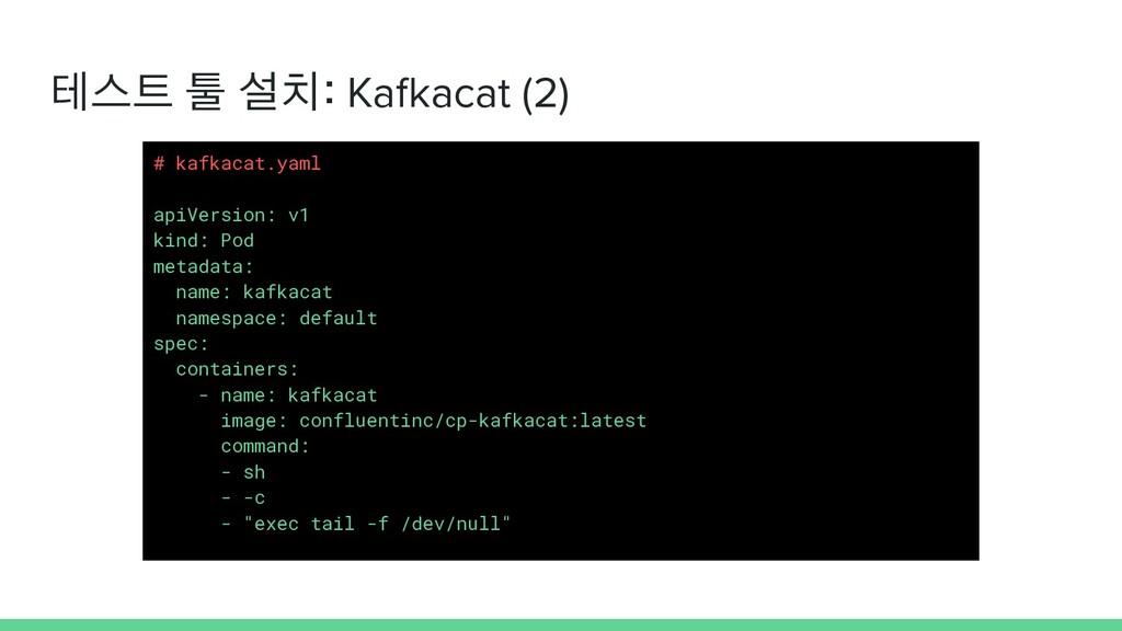 테스트 툴 설치: Kafkacat (2) # kafkacat.yaml apiVersi...