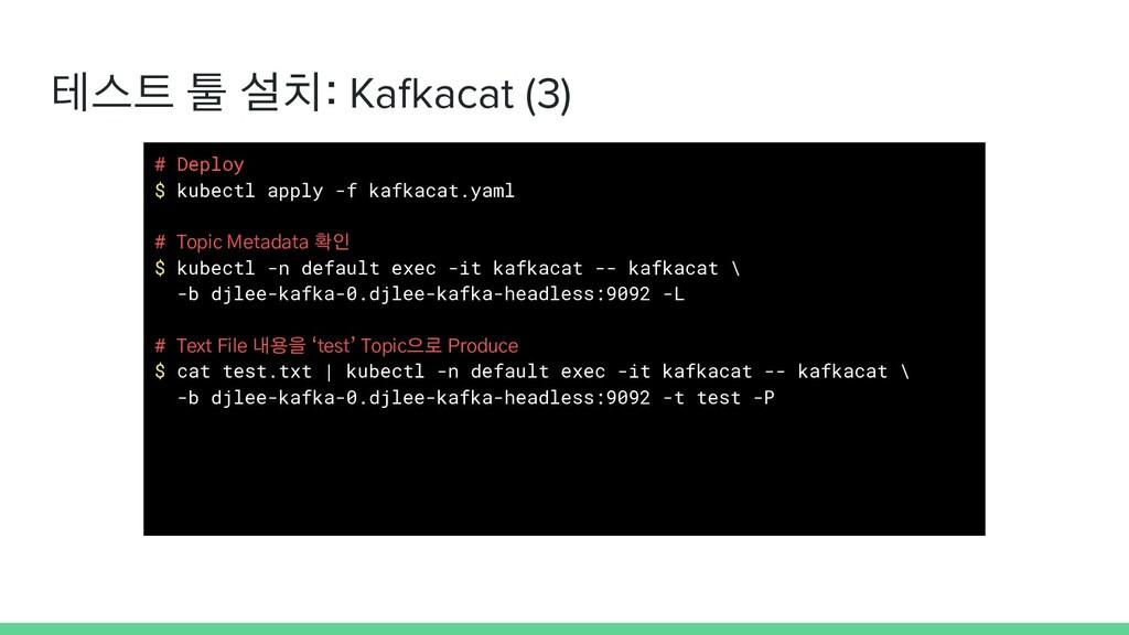 테스트 툴 설치: Kafkacat (3) # Deploy $ kubectl apply...