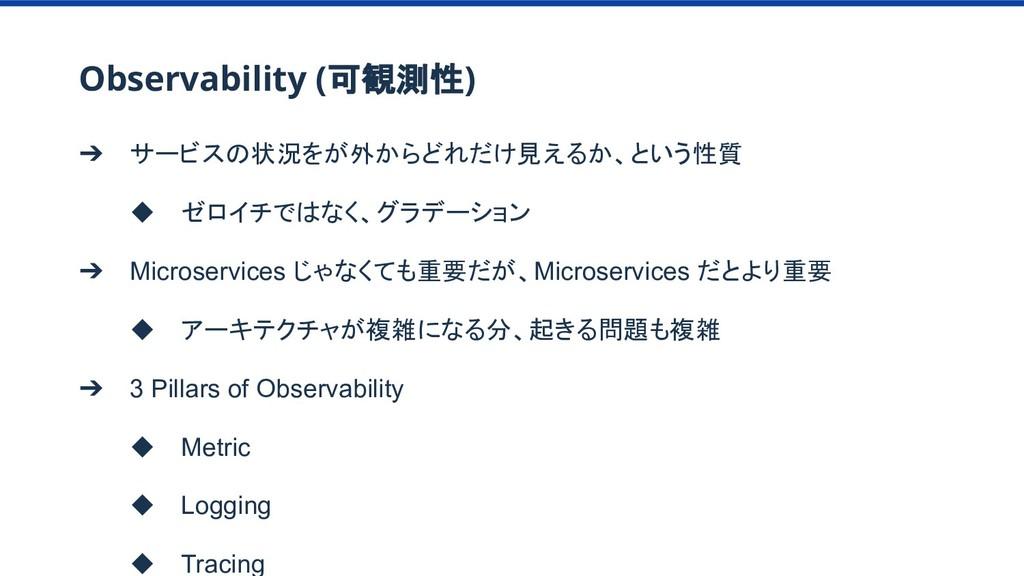 Observability (可観測性) ➔ サービスの状況をが外からどれだけ見えるか、という...