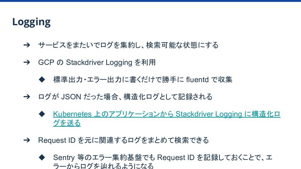 ➔ サービスをまたいでログを集約し、検索可能な状態にする ➔ GCP の Stackdrive...