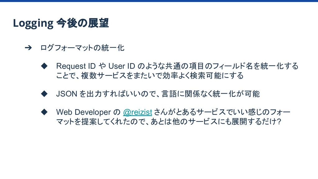 ➔ ログフォーマットの統一化 ◆ Request ID や User ID のような共通の項目...