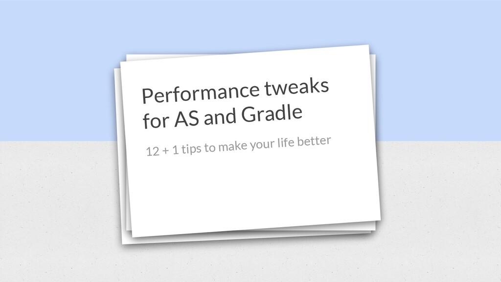 Performance tweaks for AS and Gradle 12 + 1 tip...