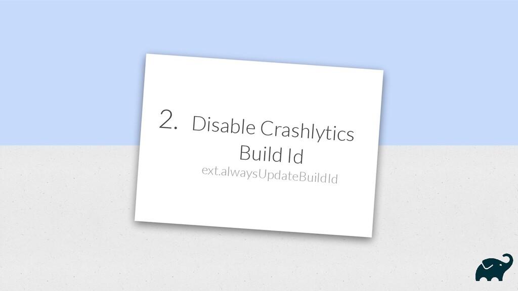 2. Disable Crashlytics Build Id ext.alwaysUpdat...