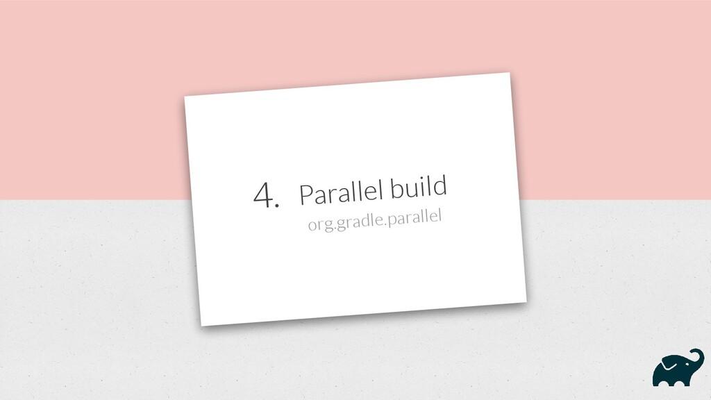 4. Parallel build org.gradle.parallel