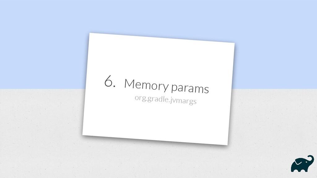 6. Memory params org.gradle.jvmargs