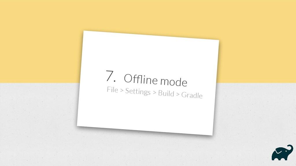 7. Offline mode File > Settings > Build > Gradle