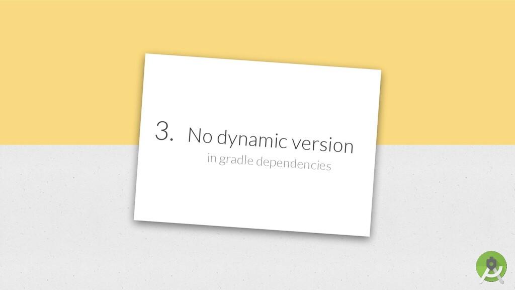 3. No dynamic version in gradle dependencies