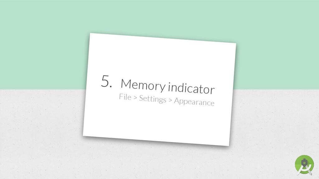 5. Memory indicator File > Settings > Appearance