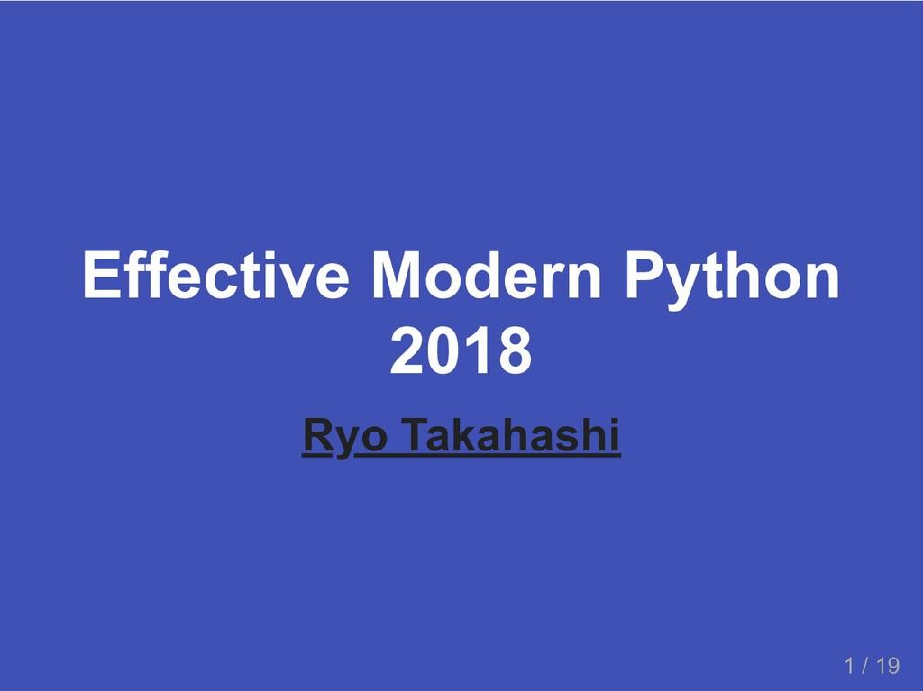 Effective Modern Python 2018 Ryo Takahashi 1 / ...