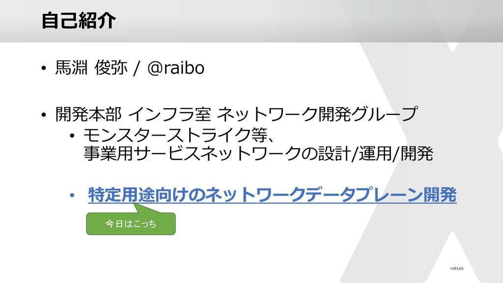 ⾃⼰紹介 • ⾺淵 俊弥 / @raibo • 開発本部 インフラ室 ネットワーク開発グループ...