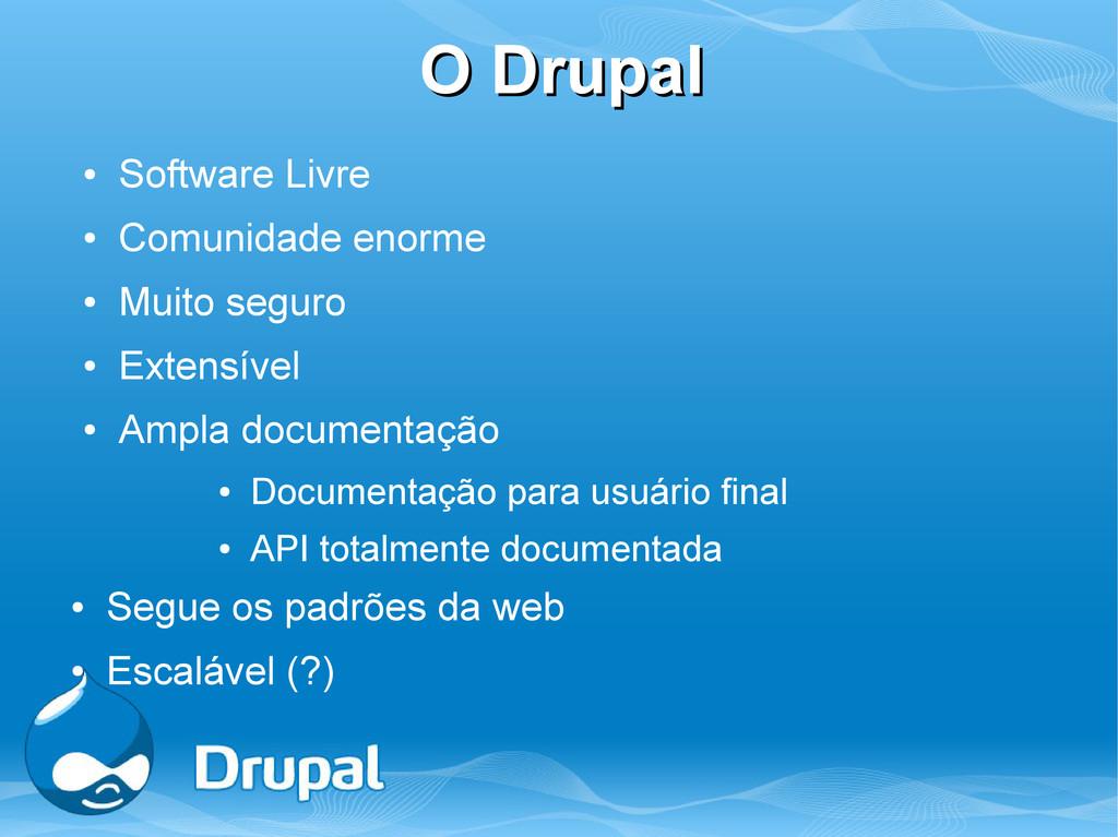 O Drupal O Drupal ● Software Livre ● Comunidade...