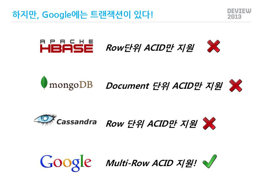 Multi-Row ACID 지원! 하지만, Google에는 트랜잭션이 있다! Row단...
