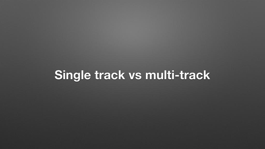Single track vs multi-track