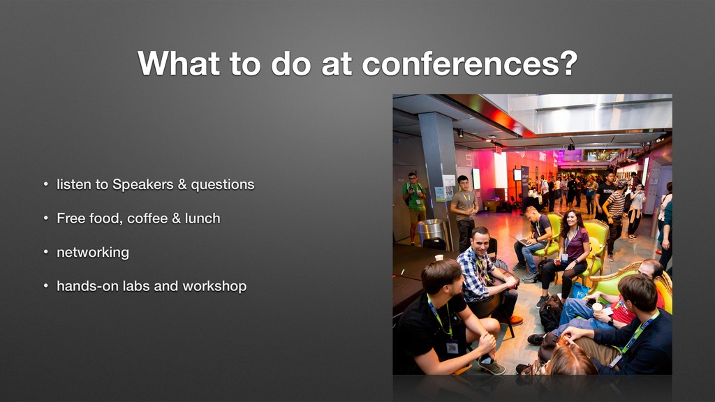 What to do at conferences? • listen to Speakers...