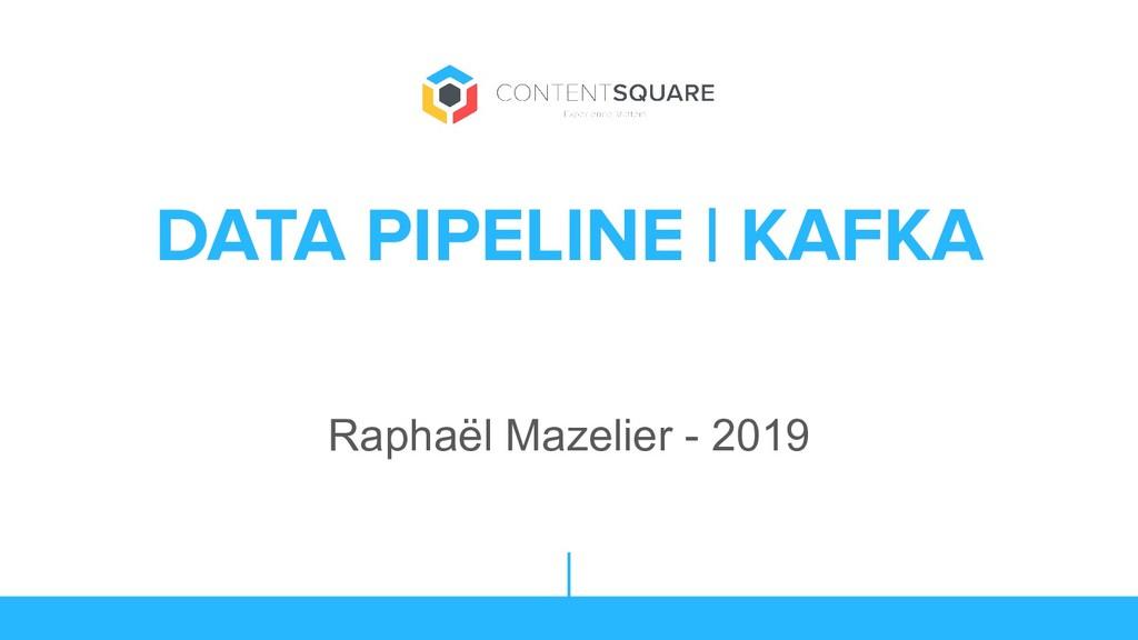 DATA PIPELINE | KAFKA Raphaël Mazelier - 2019