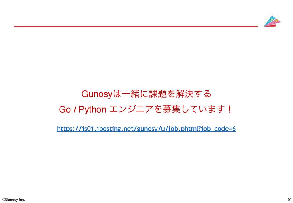 ©Gunosy Inc. 51 GunosyҰॹʹ՝Λղܾ͢Δ Go / Python Τ...