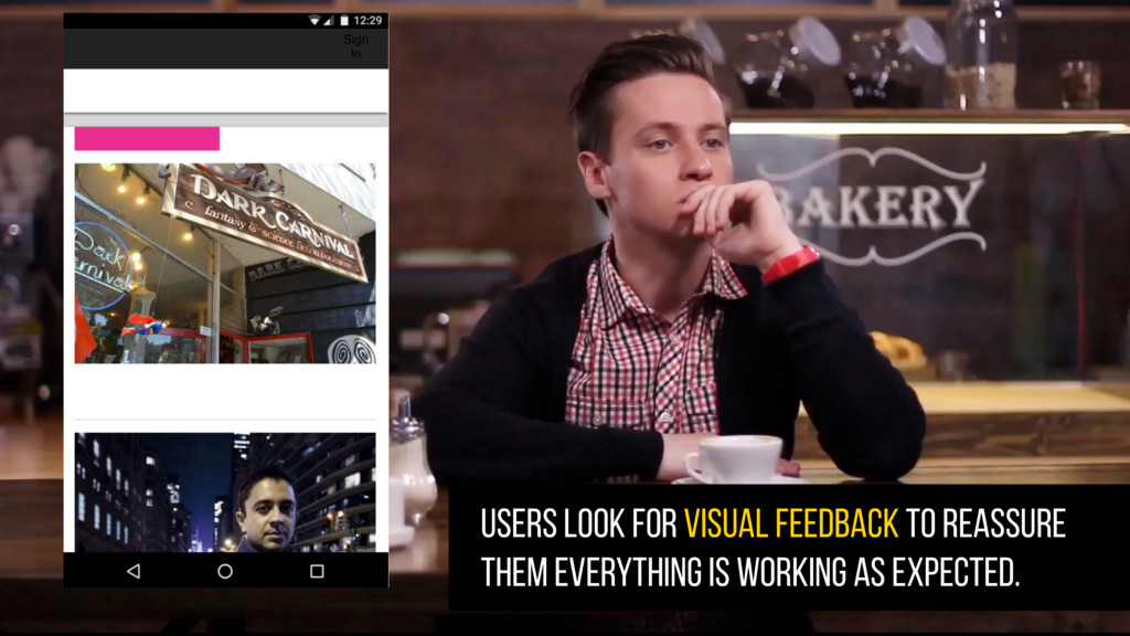 USERS LOOK FOR VISUAL FEEDBACK TO reassure them...