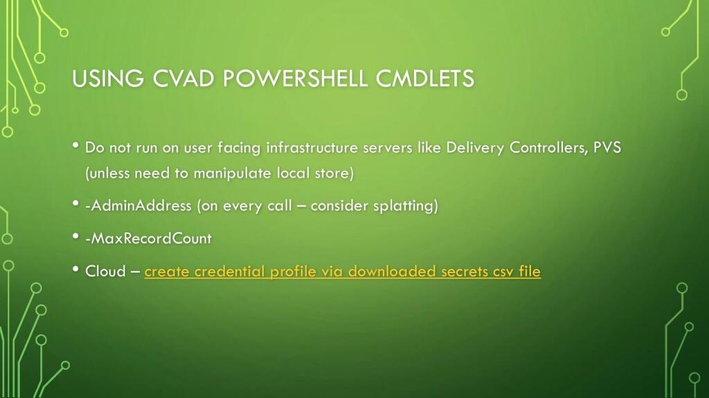 USING CVAD POWERSHELL CMDLETS • Do not run on u...