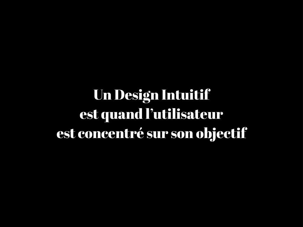 Un Design Intuitif est quand l'utilisateur est ...