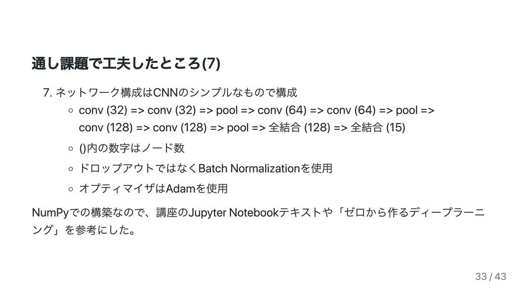 通し課題で⼯夫したところ(7) . ネットワーク構成はCNNのシンプルなもので構成 conv ...