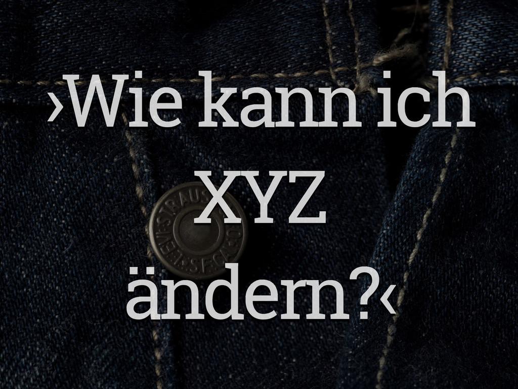 ›Wie kann ich XYZ ändern?‹
