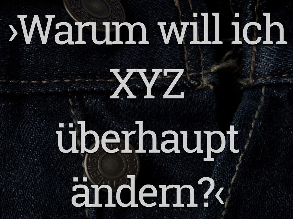 ›Warum will ich XYZ überhaupt ändern?‹
