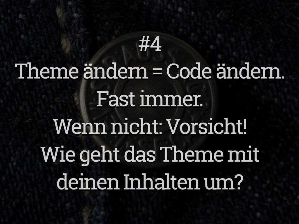 #4 Theme ändern = Code ändern. Fast immer. Wenn...