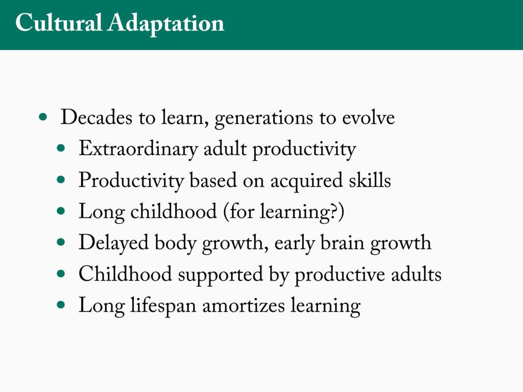 Cultural Adaptation • Decades to learn, generat...
