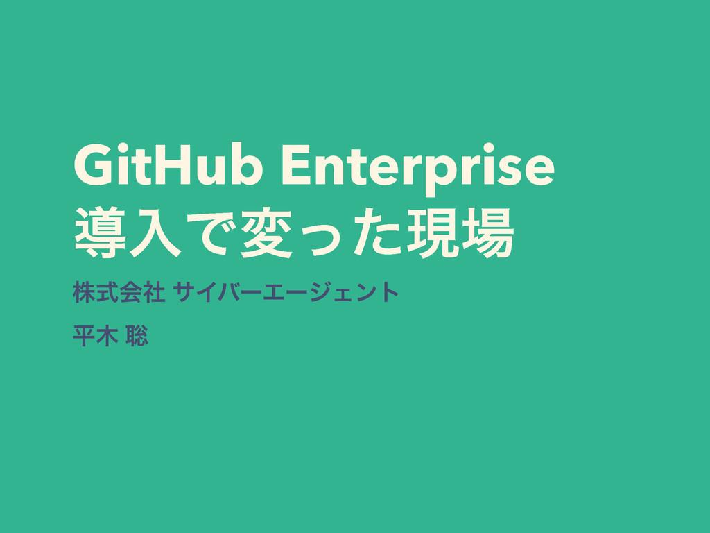 GitHub Enterprise ಋೖͰมͬͨݱ גࣜձࣾ αΠόʔΤʔδΣϯτ ฏ ૱
