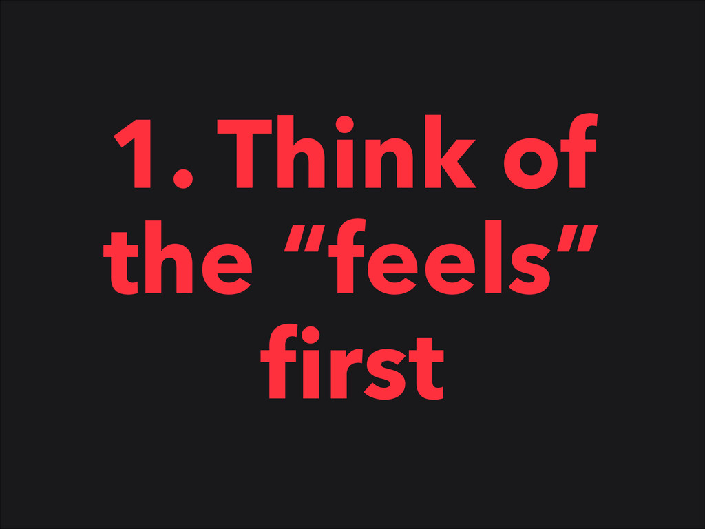 """1. Think of the """"feels"""" first"""
