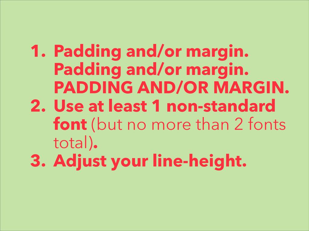 1. Padding and/or margin. Padding and/or margin...